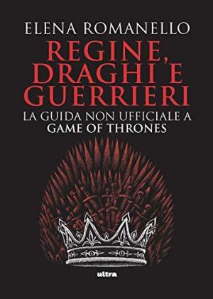 Regine, draghi e guerrieri. La guida non ufficiale a Game of Thrones