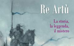 Re Artù. La storia, la leggenda, il mistero