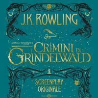 Animali fantastici. I crimini di Grindelwald: la sceneggiatura di J.K. Rowling arriva in libreria